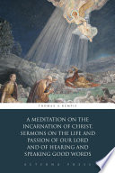 A Meditation on the Incarnation of Christ  Sermons on the Life and Passion of Our Lord and Of Hearing and Speaking Good Words