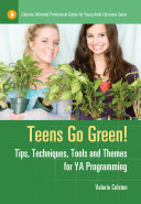 Teens Go Green! Tips, Techniques, Tools, and Themes for YA Programming