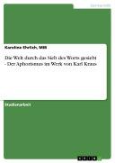 Die Welt durch das Sieb des Worts gesiebt - Der Aphorismus im Werk von Karl Kraus