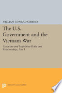 The U S  Government and the Vietnam War  Executive and Legislative Roles and Relationships  Part I