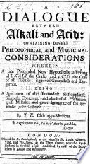 A letter to a gentleman concerning Alkali and Acid  Being an answer to     a letter to a physician concerning acid and alkali  To which is added a specimen of a new hypothesis  etc