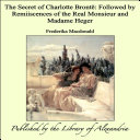 The Secret of Charlotte BrontÔ: Followed by Remiiscences of the Real Monsieur and Madame Heger