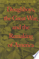 Doughboys  the Great War  and the Remaking of America