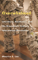 Overwhelmed Literature, Aesthetics, and the Nineteenth-Century Information Revolution / Maurice S. Lee