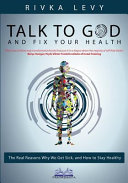 Talk to God and Fix Your Health: The Real Reasons Why We Get Sick, and How to Stay Healthy Book
