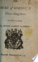 The Duke of Gordon's Three Daughters. To which is Added Mrs. Burns' Lament for Burns