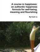 A Course In Happiness An Authentic Happiness Formula For Well Being Meaning And Flourishing