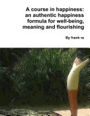 A course in happiness: an authentic happiness formula for well-being, meaning and flourishing