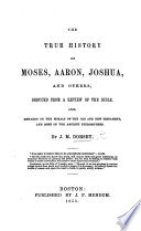 The True History of Moses  Aaron  Joshua  and Others  Deduced from a Review of the Bible  Also Remarks on the Morals of the Old and New Testament  and Some of the Ancient Philosophers