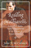 Reading Machiavelli Scandalous Books, Suspect Engagements, and the Virtue of Populist Politics / John P. McCormick