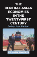 The Central Asian Economies in the Twenty-First Century Paving a New Silk Road / Richard Pomfret