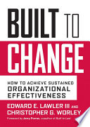 """""""Built to Change: How to Achieve Sustained Organizational Effectiveness"""" by Edward E. Lawler, III, Christopher G. Worley, Jerry Porras"""