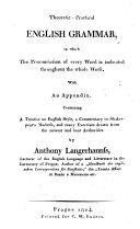 Theoretic Practical Englisch Grammar  in which The Pronunciation of every Word is indicated thoughout the whole Work  With An Appendix  Containing A Treatise on Englisch Style  a Commentary to Shakespear s Macbeth  and many Exercises drawn from the newest and best Authorities by Anthony Langerhannss  Lecturer of the Englisch Language and Litterature in the University of Prague  Author of a  Handbuch der Englischen Correspondenz f  r Kauflcute   the  Trenta Affari di banco e Mercanzie etc
