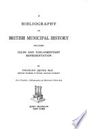 A Bibliography of British Municipal History, Including Gilds and Parliamentary Representation