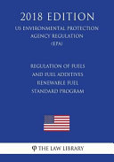 Regulation of Fuels and Fuel Additives - Renewable Fuel Standard Program (Us Environmental Protection Agency Regulation) (Epa) (2018 Edition)