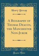 A Biography of Thomas Deacon, the Manchester Non-Juror (Classic Reprint)