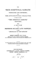 The true scriptural sabbath vindicated and enforced  and the anti scriptural character of what is called  the Christian sabbath  exposed  a review of professor Miller s late pamphlet  on the  Physiology of the sabbath