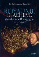 Le royaume inachevé des ducs de Bourgogne (XIVe-XVe siècles)