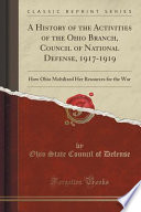 A History of the Activities of the Ohio Branch, Council of National Defense, 1917-1919  : How Ohio Mobilized Her Resources for the War (Classic Reprint)
