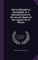 Hell at Midnight in Springfield  Or a Burning History of the Sin and Shame of the Capital City of Illinois