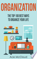Organization The Top 100 Best Ways To Organize Your Life