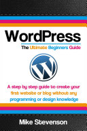 Wordpress The Ultimate Beginners Guide: A step by step guide to create your first website or blog without any programming or design knowledge