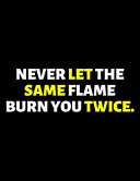 Never Let The Same Flame Burn You Twice