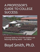 A Professor s Guide to College Success  A Survival Guide for First Time Students and Returning Working Adults