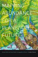 Mapping Abundance for a Planetary Future Kanaka Maoli and Critical Settler Cartographies in Hawai'i / Candace L. Fujikane