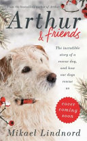 Arthur and Friends the Incredible Story of a Rescue Dog and How Our Dogs Rescue Us