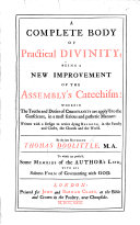 A complete Body of practical Divinity; being a new improvement of the Assembly's Catechism ... To which are prefix'd some memoirs of the Author's life; with his solemn form of covenanting with God. [With a preface by J. Smith.]
