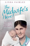 The Midwife   s Here   The Enchanting True Story of One of Britain   s Longest Serving Midwives