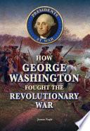 How George Washington Fought the Revolutionary War