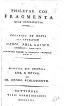 Philetæ Coi Fragmenta quae reperiuntur. Collegit et notis illustravit C. P. Kayser ... Præfixa est epistola C. G. Heynii ad J. G. Schlosserum [in recommendation of C. P. Kayser].