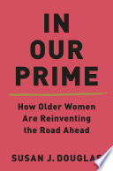 """""""In Our Prime: How Older Women Are Reinventing the Road Ahead"""" by Susan J. Douglas"""