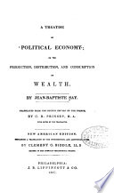 A Treatise on Political Economy  Or  The Production  Distribution  and Consumption of Wealth