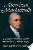 American Machiavelli  : Alexander Hamilton and the Origins of U.S. Foreign Policy