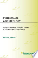 Processual Archaeology Exploring Analytical Strategies Frames Of Reference And Culture Process
