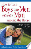 How to Turn Boys Into Men Without a Man Around the House  : A Single Mother's Guide