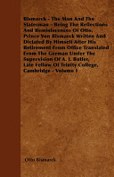 Pdf Bismarck - The Man and the Statesman - Being the Reflections and Reminiscences of Otto, Prince Von Bismarck Written and Dictated by Himself After His Retirement from Office Translated from the German Under the Supervision of A. J. Butler, Late Fellow of T
