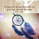 Living for the good souls  my journey towards healing