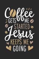 Cffee Gets Me Started Jesus Keeps Me Going