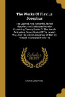 The Works Of Flavius Josephus The Learned And Authentic Jewish Historian And Celebrated Warrior Containing Twenty Books Of The Jewish Antiquities