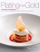 Plating for Gold: A Decade of Desserts from the World and National Pastry Team Championships Book