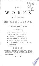 The Dramatic Works of the Celebrated Mrs. Centlivre: The wonder. The man bewitch'd. Gotham election. Wife well managed. Bickerstaff's burial. Bold stroke for a wife. Artifice