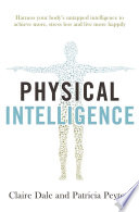 """Physical Intelligence: Harness your body's untapped intelligence to achieve more, stress less and live more happily"" by Claire Dale, Patricia Peyton"