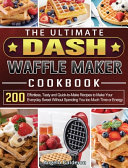 The Ultimate DASH Waffle Maker Cookbook  200 Effortless  Tasty and Quick to Make Recipes to Make Your Everyday Sweet Without Spending You Too Much Tim