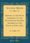 Report Of The State Librarian To The Fourteenth General Assembly Of The State Of Iowa 1872 Classic Reprint