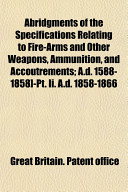 Abridgments of the Specifications Relating to Fire Arms and Other Weapons  Ammunition  and Accoutrements  A D  1588 1858  PT  II  A D  1858 1866 Book