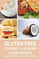 Gluten Free Coconut Flour and Almond Flour Recipes Using Two of the Healthiest Flours Book